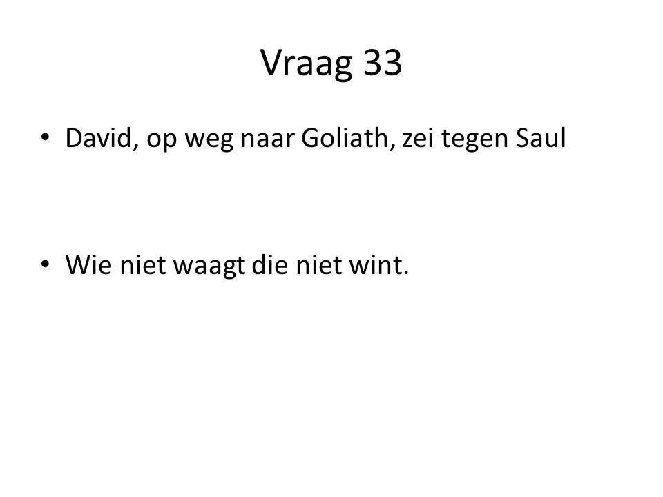 Vraag 33 David, op weg naar Goliath, zei tegen Saul Wie niet waagt die niet wint.