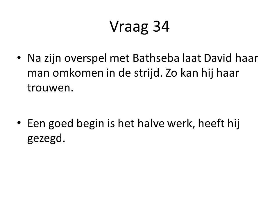 Vraag 34 Na zijn overspel met Bathseba laat David haar man omkomen in de strijd.