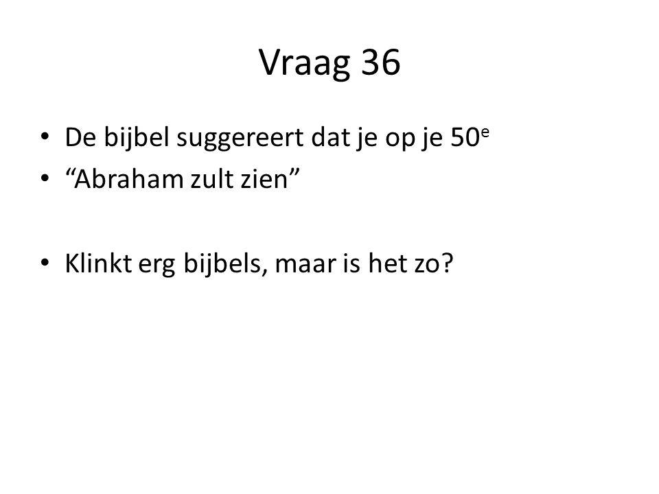 Vraag 36 De bijbel suggereert dat je op je 50 e Abraham zult zien Klinkt erg bijbels, maar is het zo?