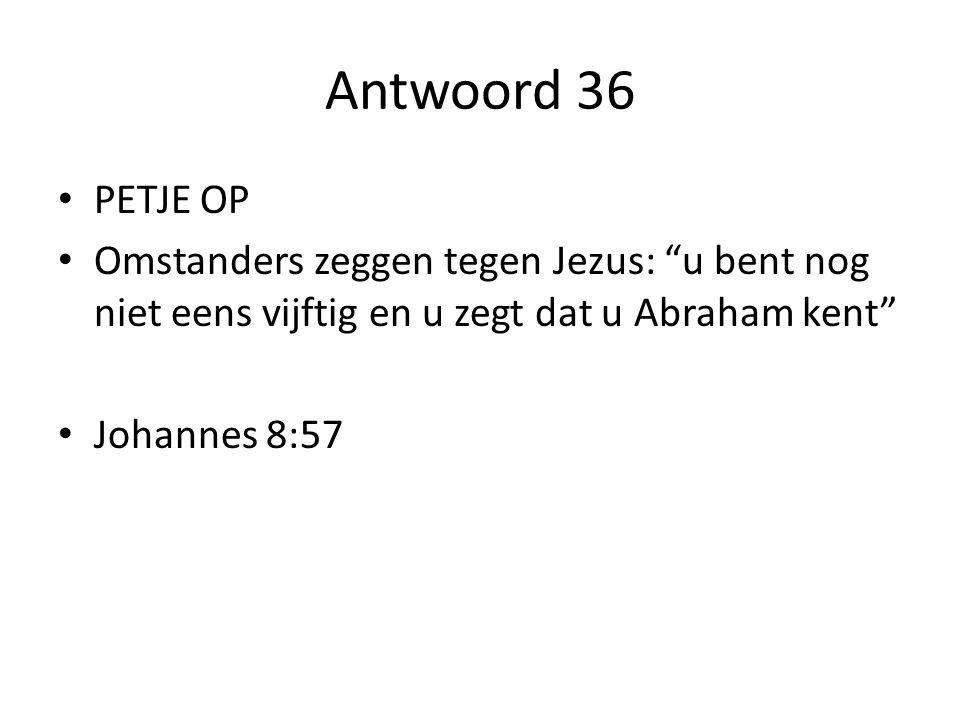 Antwoord 36 PETJE OP Omstanders zeggen tegen Jezus: u bent nog niet eens vijftig en u zegt dat u Abraham kent Johannes 8:57