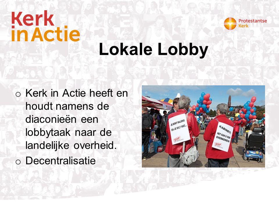 Lokale Lobby o Kerk in Actie heeft en houdt namens de diaconieën een lobbytaak naar de landelijke overheid. o Decentralisatie