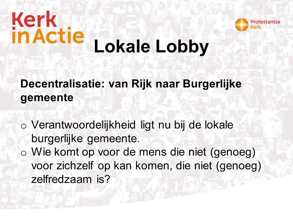 Lokale Lobby Decentralisatie: van Rijk naar Burgerlijke gemeente o Verantwoordelijkheid ligt nu bij de lokale burgerlijke gemeente. o Wie komt op voor