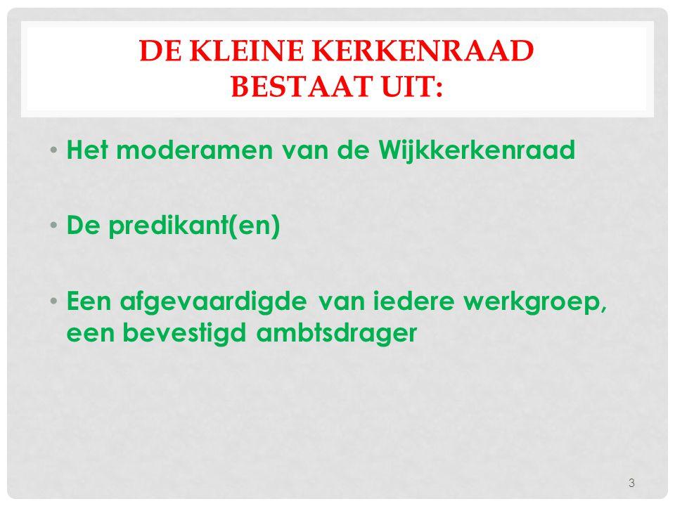 DE KLEINE KERKENRAAD BESTAAT UIT: Het moderamen van de Wijkkerkenraad De predikant(en) Een afgevaardigde van iedere werkgroep, een bevestigd ambtsdrag