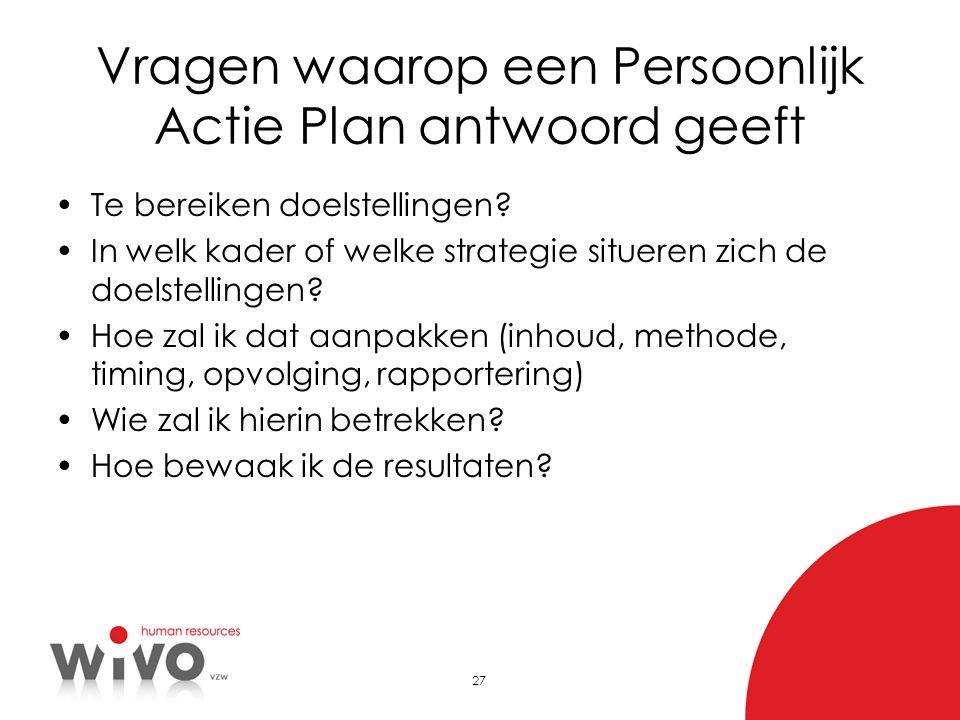 27 Vragen waarop een Persoonlijk Actie Plan antwoord geeft Te bereiken doelstellingen? In welk kader of welke strategie situeren zich de doelstellinge