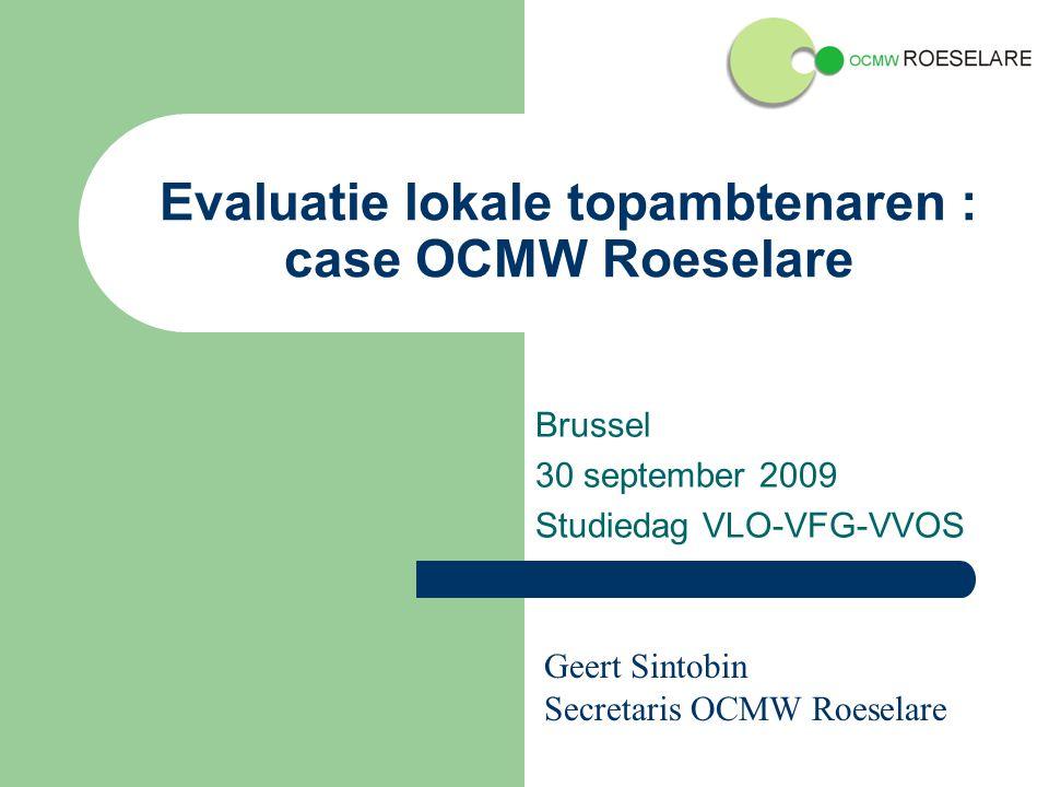 Evaluatie lokale topambtenaren : case OCMW Roeselare Brussel 30 september 2009 Studiedag VLO-VFG-VVOS Geert Sintobin Secretaris OCMW Roeselare