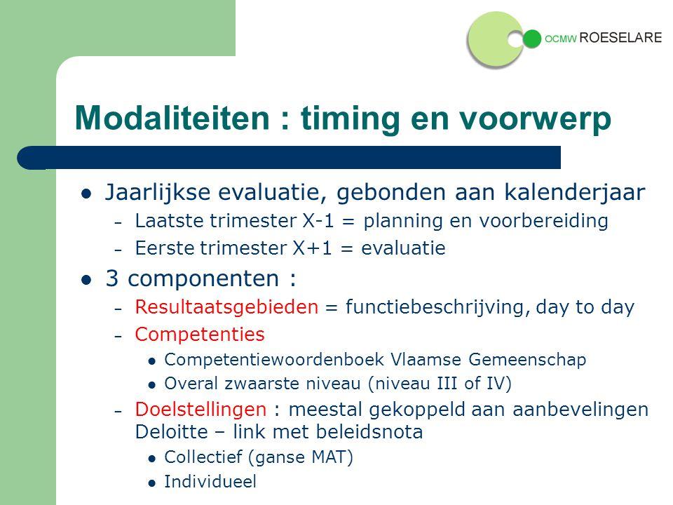 Modaliteiten : timing en voorwerp Jaarlijkse evaluatie, gebonden aan kalenderjaar – Laatste trimester X-1 = planning en voorbereiding – Eerste trimester X+1 = evaluatie 3 componenten : – Resultaatsgebieden = functiebeschrijving, day to day – Competenties Competentiewoordenboek Vlaamse Gemeenschap Overal zwaarste niveau (niveau III of IV) – Doelstellingen : meestal gekoppeld aan aanbevelingen Deloitte – link met beleidsnota Collectief (ganse MAT) Individueel