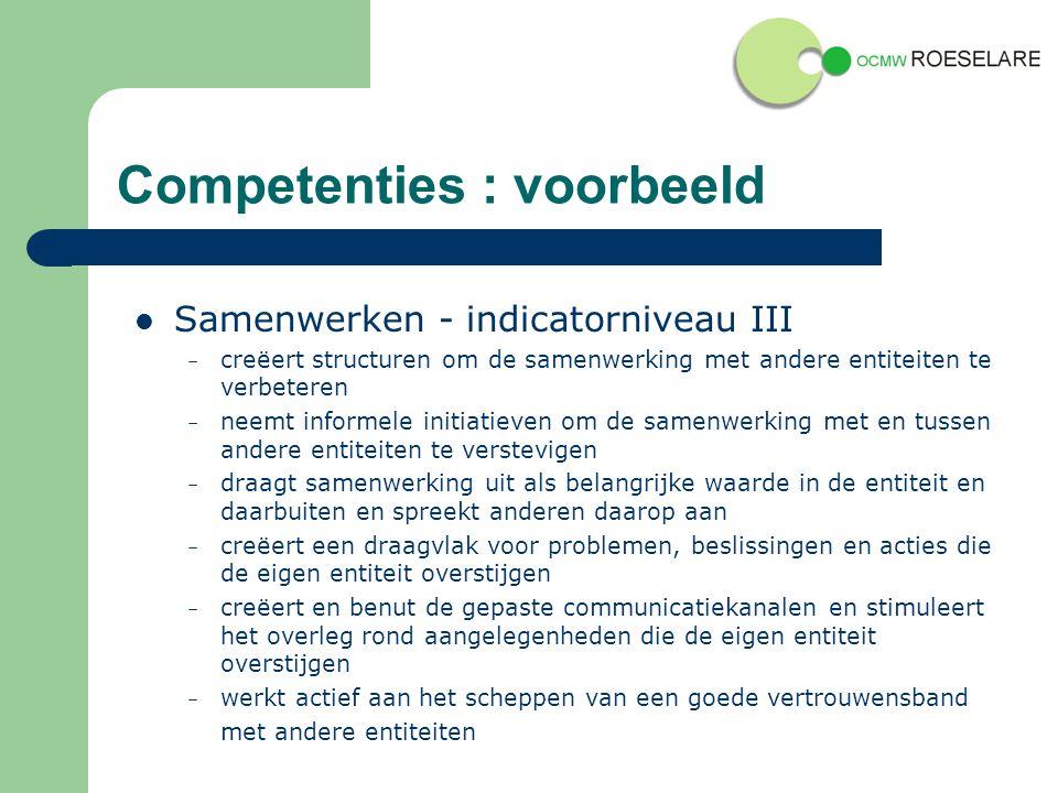 Competenties : voorbeeld Samenwerken - indicatorniveau III – creëert structuren om de samenwerking met andere entiteiten te verbeteren – neemt informele initiatieven om de samenwerking met en tussen andere entiteiten te verstevigen – draagt samenwerking uit als belangrijke waarde in de entiteit en daarbuiten en spreekt anderen daarop aan – creëert een draagvlak voor problemen, beslissingen en acties die de eigen entiteit overstijgen – creëert en benut de gepaste communicatiekanalen en stimuleert het overleg rond aangelegenheden die de eigen entiteit overstijgen – werkt actief aan het scheppen van een goede vertrouwensband met andere entiteiten