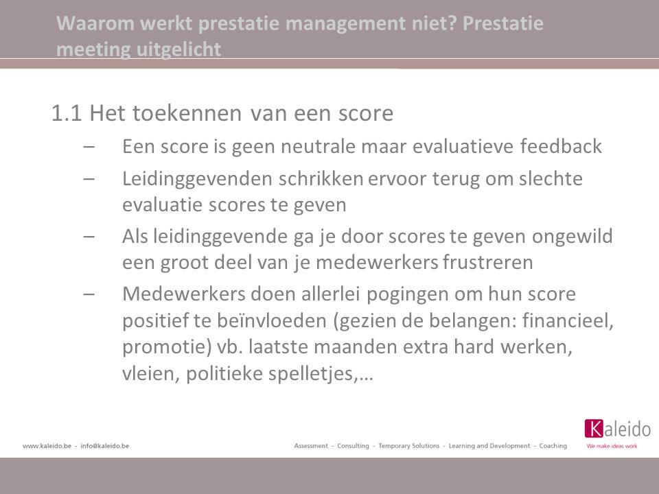 1.1 Het toekennen van een score –Een score is geen neutrale maar evaluatieve feedback –Leidinggevenden schrikken ervoor terug om slechte evaluatie scores te geven –Als leidinggevende ga je door scores te geven ongewild een groot deel van je medewerkers frustreren –Medewerkers doen allerlei pogingen om hun score positief te beïnvloeden (gezien de belangen: financieel, promotie) vb.