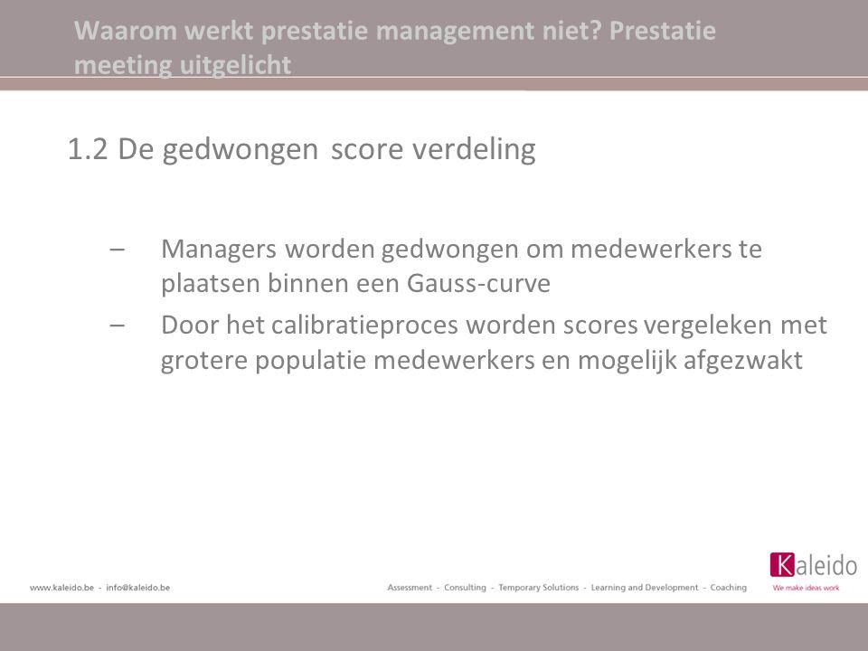 Waarom werkt prestatie management niet? Prestatie meeting uitgelicht 1.2 De gedwongen score verdeling –Managers worden gedwongen om medewerkers te pla