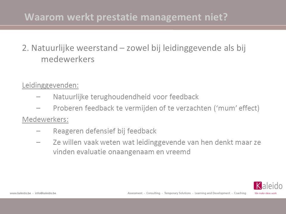 Waarom werkt prestatie management niet? 2. Natuurlijke weerstand – zowel bij leidinggevende als bij medewerkers Leidinggevenden: –Natuurlijke terughou