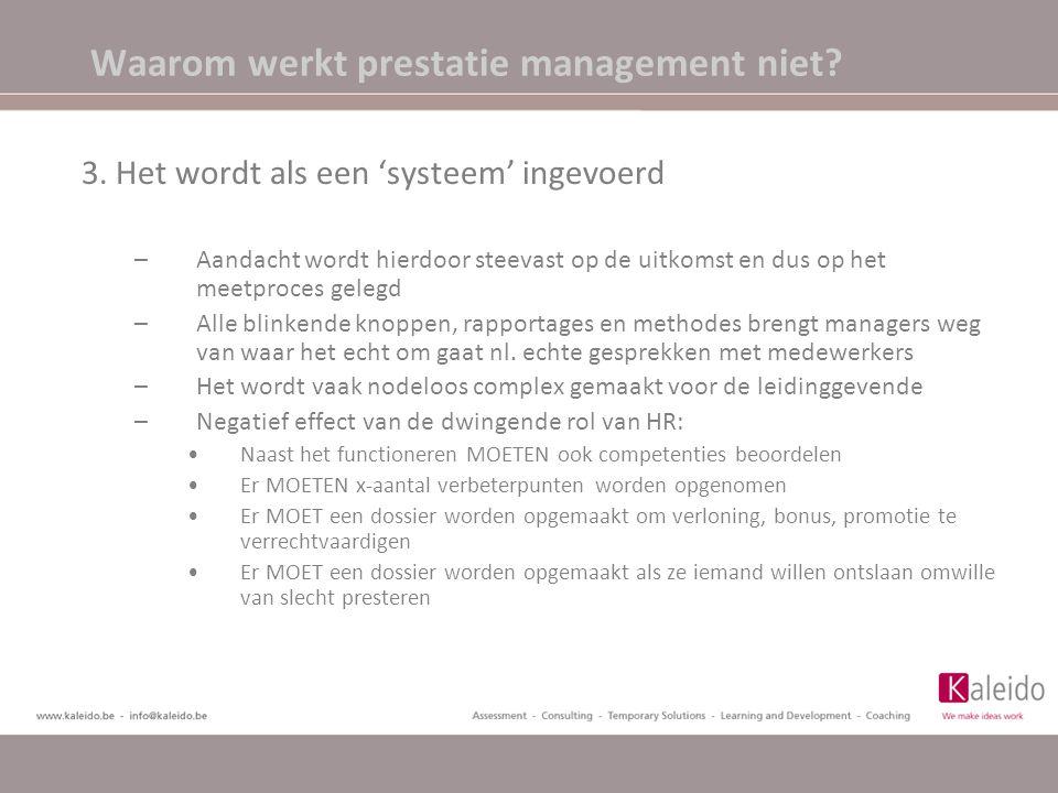 Waarom werkt prestatie management niet? 3. Het wordt als een 'systeem' ingevoerd –Aandacht wordt hierdoor steevast op de uitkomst en dus op het meetpr