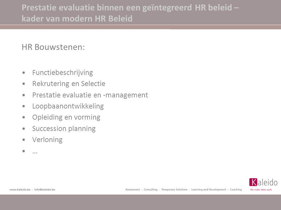 Prestatie evaluatie binnen een geïntegreerd HR beleid – kader van modern HR Beleid HR Bouwstenen: Functiebeschrijving Rekrutering en Selectie Prestatie evaluatie en -management Loopbaanontwikkeling Opleiding en vorming Succession planning Verloning …