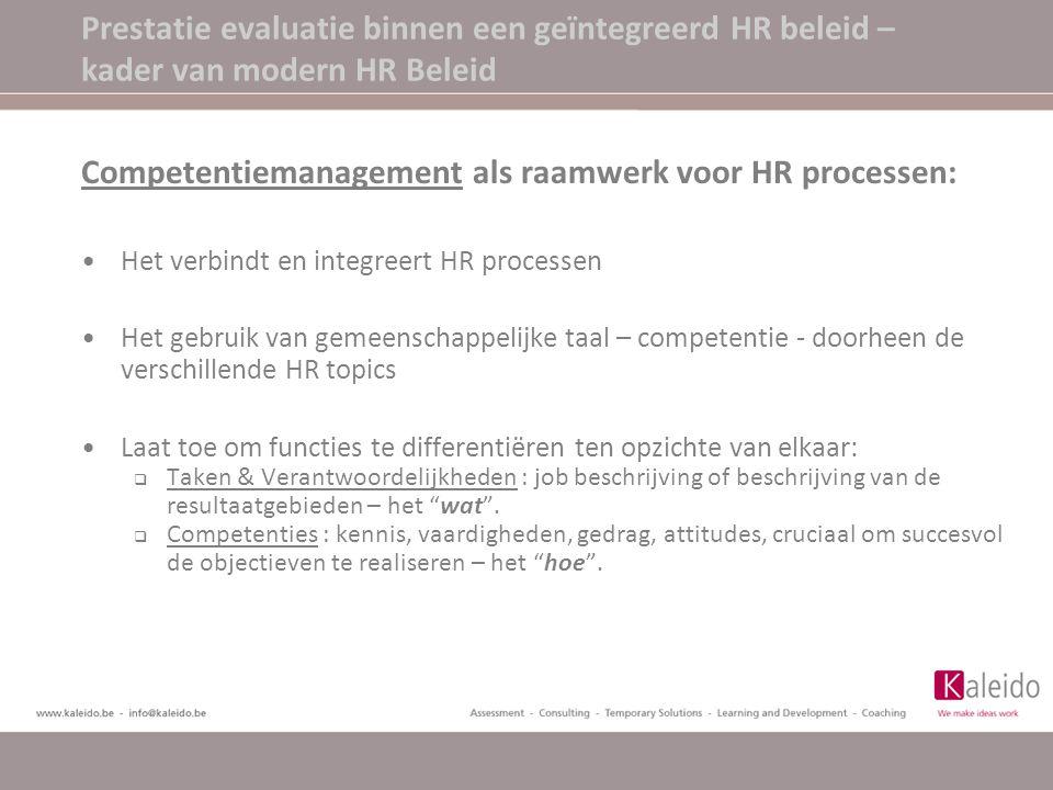Prestatie management cyclus Stap 1 Bepalen en cascaderen van organisatie doelstellingen Stap 2 Bepalen van individuele doelstellingen en verwachtingen Stap 3 Permanente FB over prestaties Stap 4 Prestatie evaluatie door leidinggevende Stap 5 Formeel evaluatie gesprek Stap 6 HR Beslissingen (verloning, promotie,)