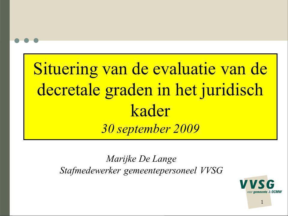 Situering van de evaluatie van de decretale graden in het juridisch kader 30 september 2009 Marijke De Lange Stafmedewerker gemeentepersoneel VVSG 1