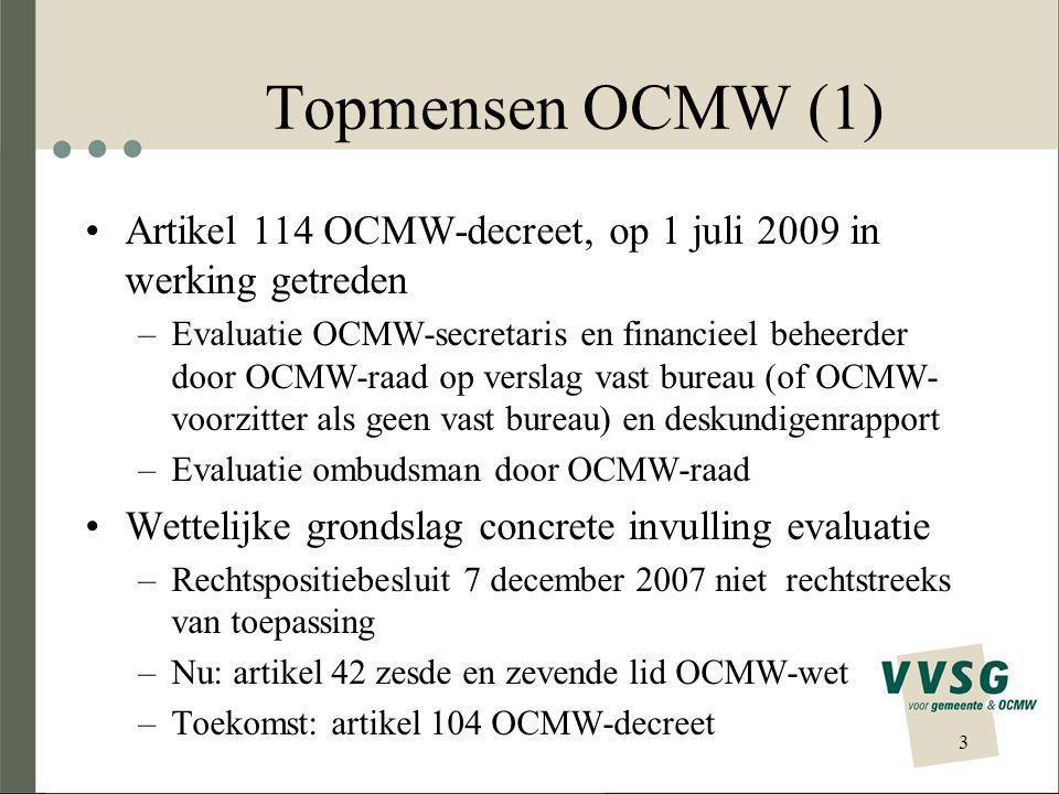 Topmensen OCMW (1) Artikel 114 OCMW-decreet, op 1 juli 2009 in werking getreden –Evaluatie OCMW-secretaris en financieel beheerder door OCMW-raad op verslag vast bureau (of OCMW- voorzitter als geen vast bureau) en deskundigenrapport –Evaluatie ombudsman door OCMW-raad Wettelijke grondslag concrete invulling evaluatie –Rechtspositiebesluit 7 december 2007 niet rechtstreeks van toepassing –Nu: artikel 42 zesde en zevende lid OCMW-wet –Toekomst: artikel 104 OCMW-decreet 3