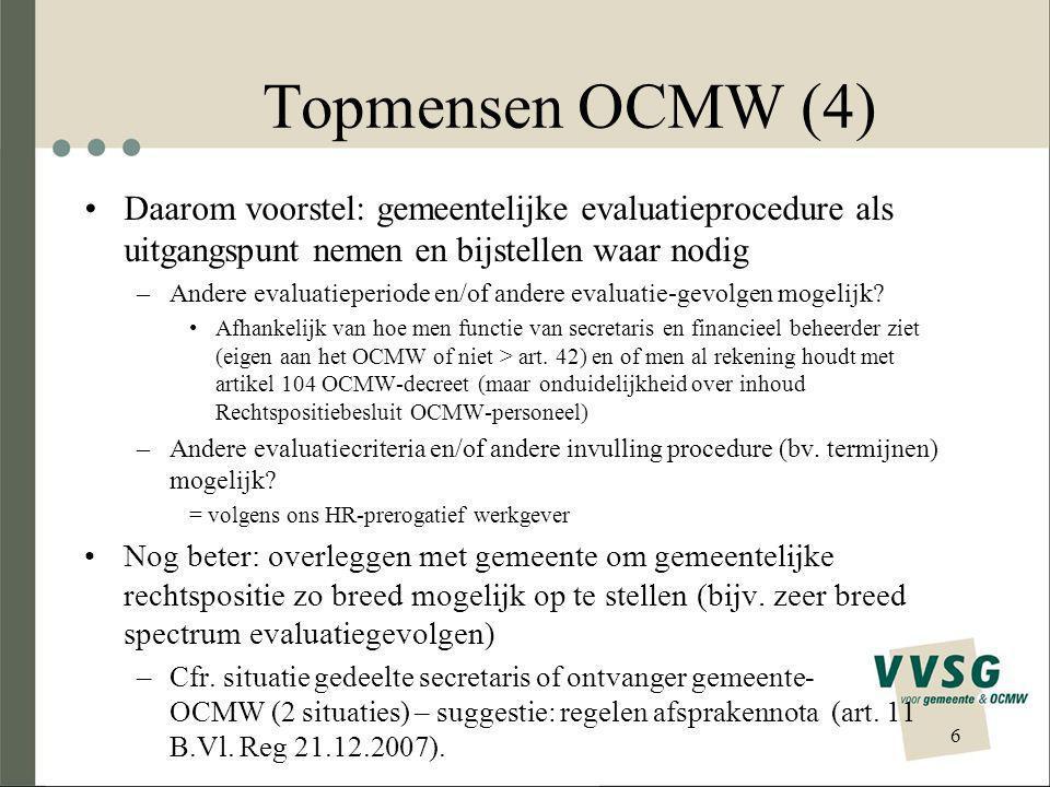 Topmensen OCMW (4) Daarom voorstel: gemeentelijke evaluatieprocedure als uitgangspunt nemen en bijstellen waar nodig –Andere evaluatieperiode en/of andere evaluatie-gevolgen mogelijk.