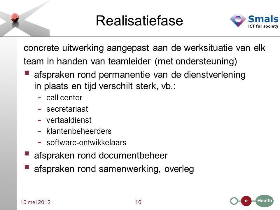 10 mei 201210 Realisatiefase concrete uitwerking aangepast aan de werksituatie van elk team in handen van teamleider (met ondersteuning)  afspraken r