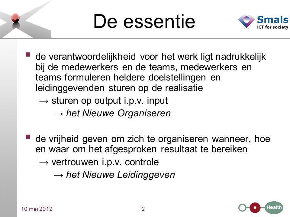 10 mei 20122 De essentie  de verantwoordelijkheid voor het werk ligt nadrukkelijk bij de medewerkers en de teams, medewerkers en teams formuleren hel