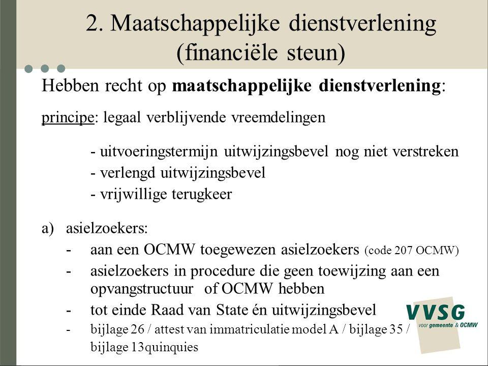 2. Maatschappelijke dienstverlening (financiële steun) Hebben recht op maatschappelijke dienstverlening: principe: legaal verblijvende vreemdelingen -