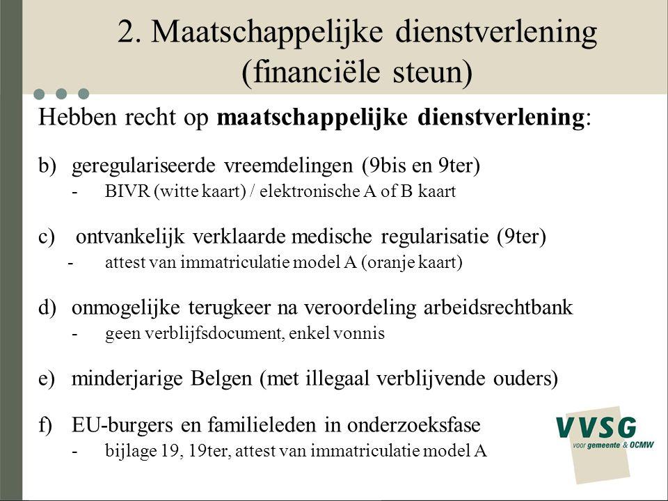 2. Maatschappelijke dienstverlening (financiële steun) Hebben recht op maatschappelijke dienstverlening: b)geregulariseerde vreemdelingen (9bis en 9te
