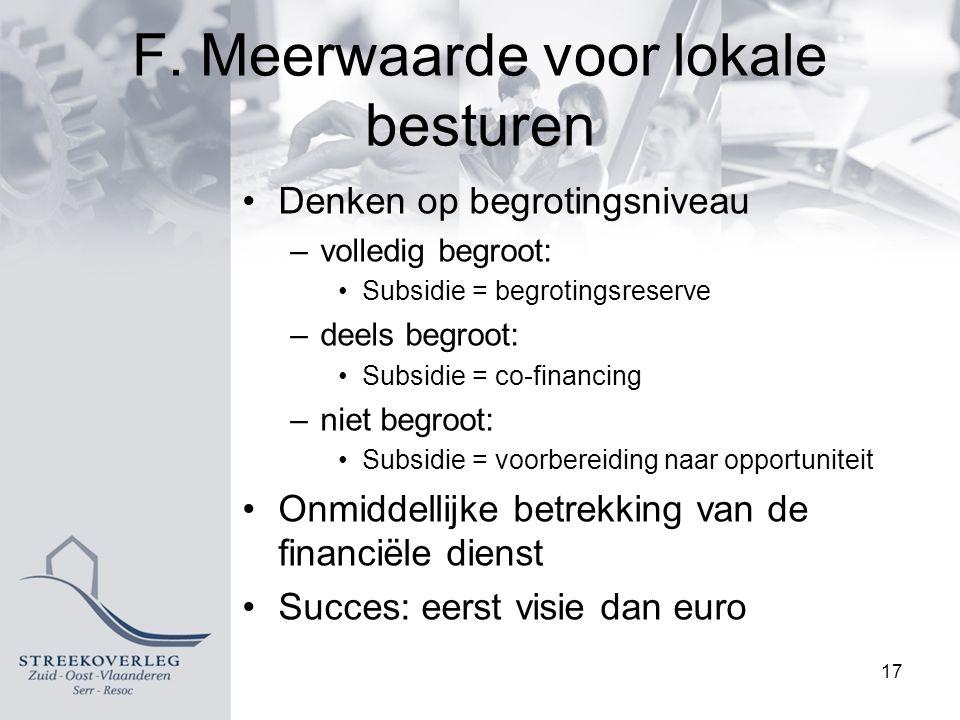F. Meerwaarde voor lokale besturen Denken op begrotingsniveau –volledig begroot: Subsidie = begrotingsreserve –deels begroot: Subsidie = co-financing