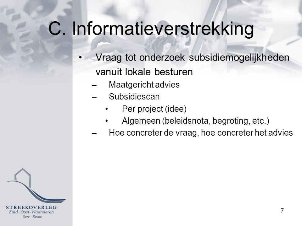 C. Informatieverstrekking Vraag tot onderzoek subsidiemogelijkheden vanuit lokale besturen –Maatgericht advies –Subsidiescan Per project (idee) Algeme