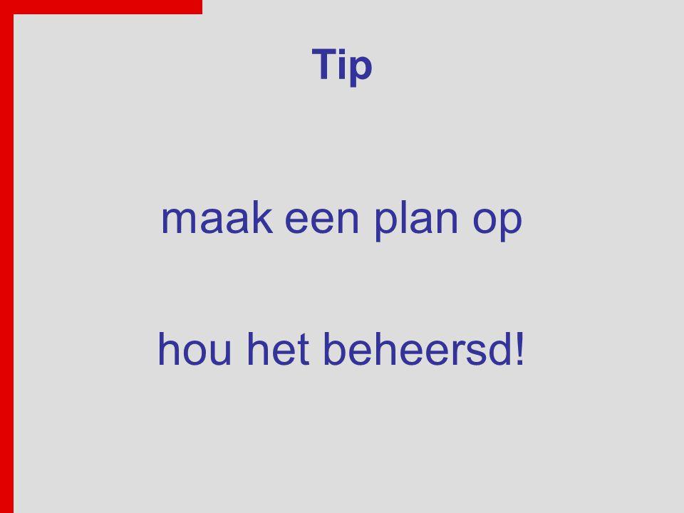 Tip maak een plan op hou het beheersd!