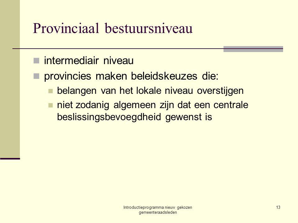 Introductieprogramma nieuw gekozen gemeenteraadsleden 13 Provinciaal bestuursniveau intermediair niveau provincies maken beleidskeuzes die: belangen v