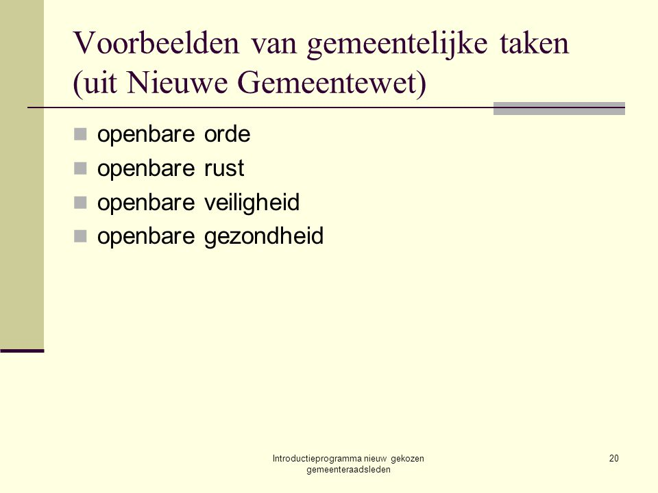 Introductieprogramma nieuw gekozen gemeenteraadsleden 20 Voorbeelden van gemeentelijke taken (uit Nieuwe Gemeentewet) openbare orde openbare rust open