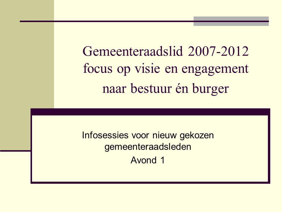 Gemeenteraadslid 2007-2012 focus op visie en engagement naar bestuur én burger Infosessies voor nieuw gekozen gemeenteraadsleden Avond 1