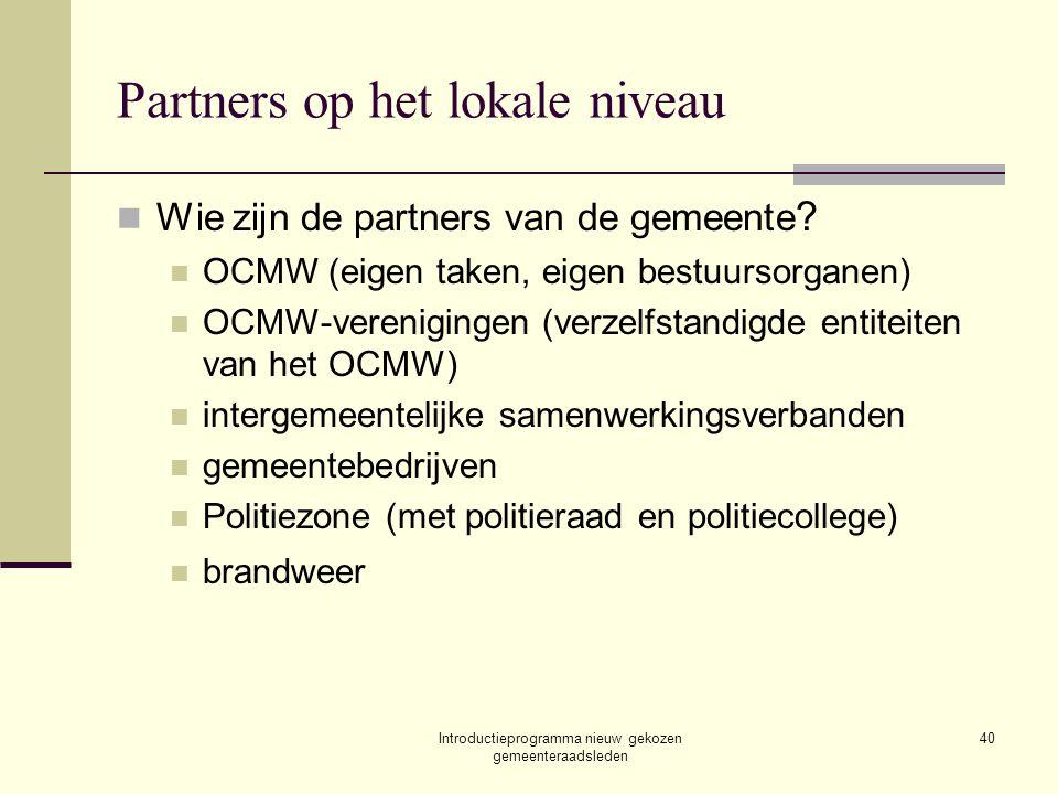 Introductieprogramma nieuw gekozen gemeenteraadsleden 40 Partners op het lokale niveau Wie zijn de partners van de gemeente ? OCMW (eigen taken, eigen