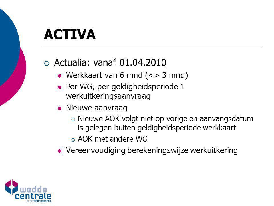 ACTIVA  Actualia: vanaf 01.04.2010 Werkkaart van 6 mnd (<> 3 mnd) Per WG, per geldigheidsperiode 1 werkuitkeringsaanvraag Nieuwe aanvraag  Nieuwe AO