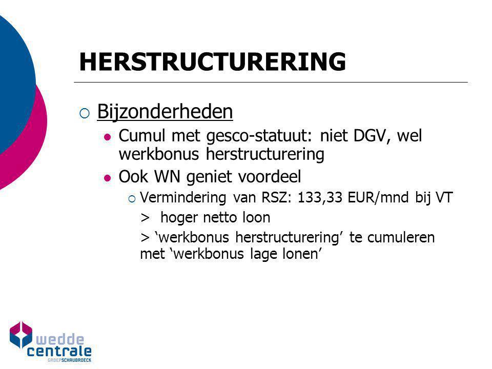 HERSTRUCTURERING  Bijzonderheden Cumul met gesco-statuut: niet DGV, wel werkbonus herstructurering Ook WN geniet voordeel  Vermindering van RSZ: 133