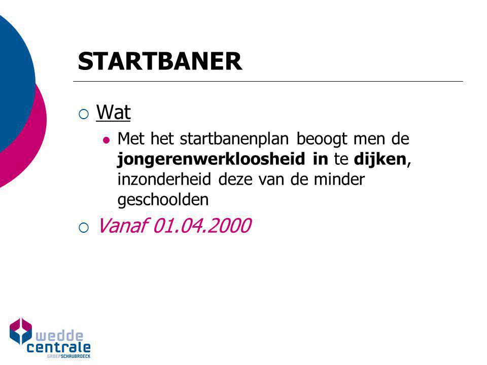 STARTBANER  Wat Met het startbanenplan beoogt men de jongerenwerkloosheid in te dijken, inzonderheid deze van de minder geschoolden  Vanaf 01.04.200