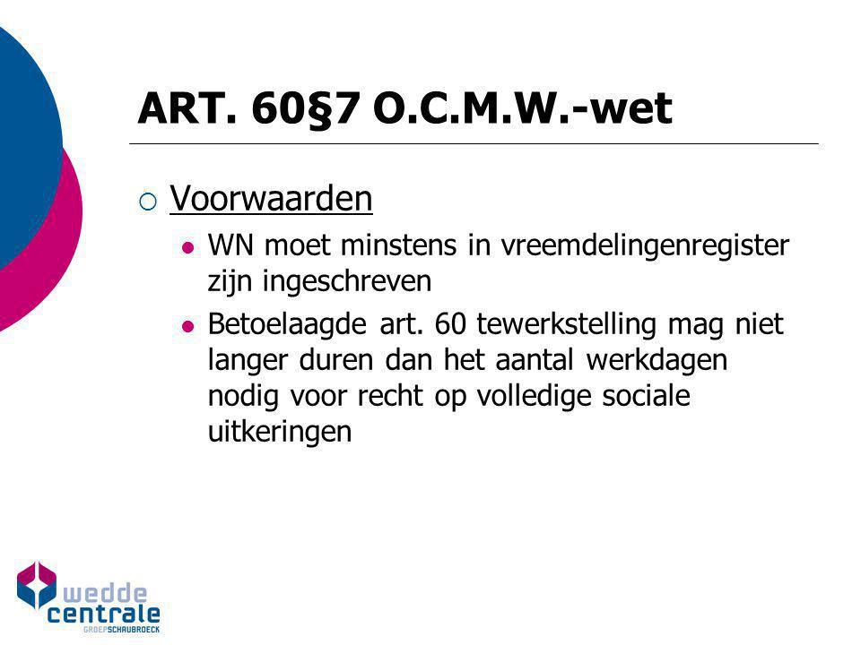 ART. 60§7 O.C.M.W.-wet  Voorwaarden WN moet minstens in vreemdelingenregister zijn ingeschreven Betoelaagde art. 60 tewerkstelling mag niet langer du