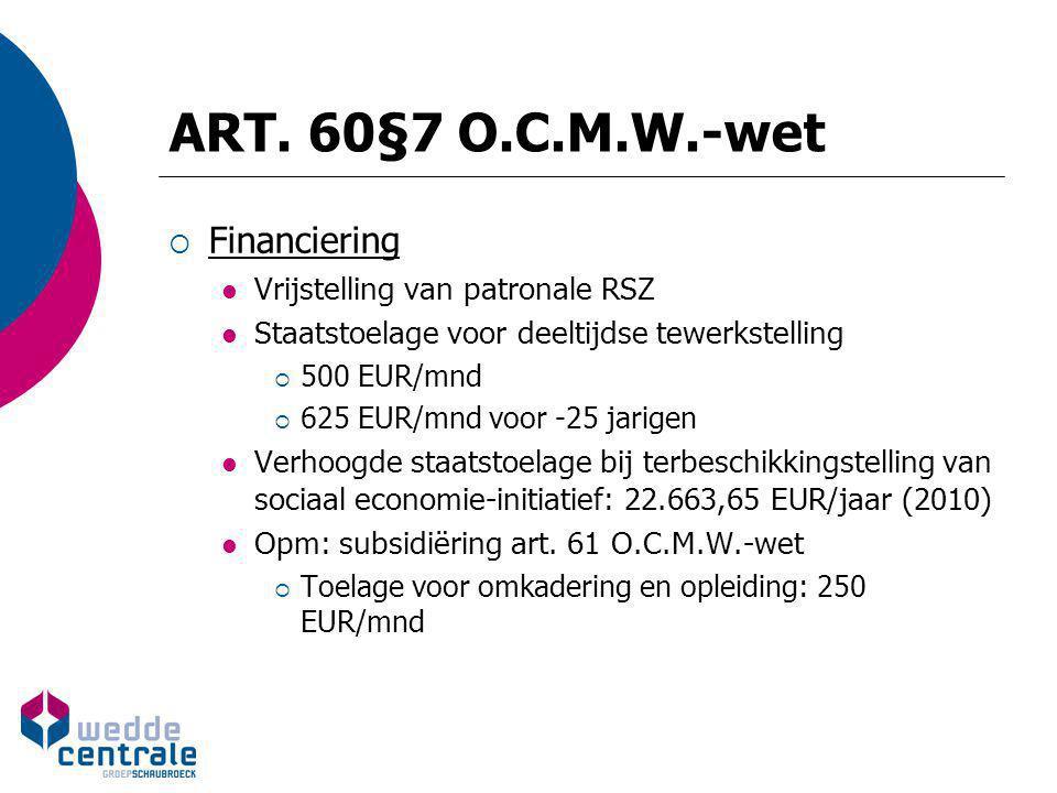 ART. 60§7 O.C.M.W.-wet  Financiering Vrijstelling van patronale RSZ Staatstoelage voor deeltijdse tewerkstelling  500 EUR/mnd  625 EUR/mnd voor -25