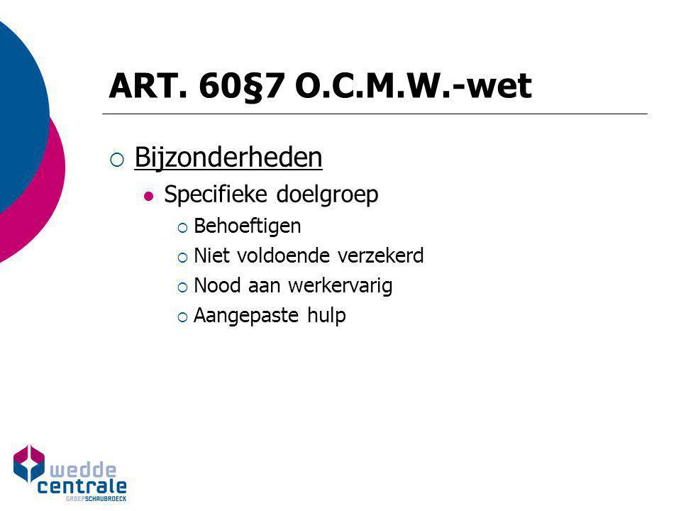 ART. 60§7 O.C.M.W.-wet  Bijzonderheden Specifieke doelgroep  Behoeftigen  Niet voldoende verzekerd  Nood aan werkervarig  Aangepaste hulp