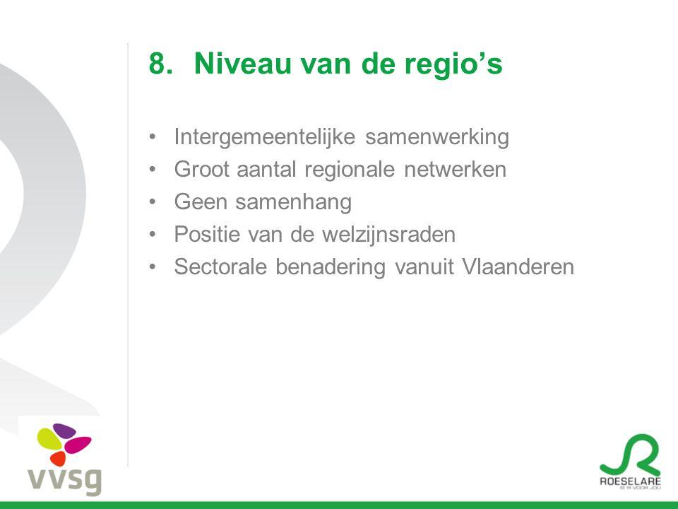 8.Niveau van de regio's Intergemeentelijke samenwerking Groot aantal regionale netwerken Geen samenhang Positie van de welzijnsraden Sectorale benadering vanuit Vlaanderen
