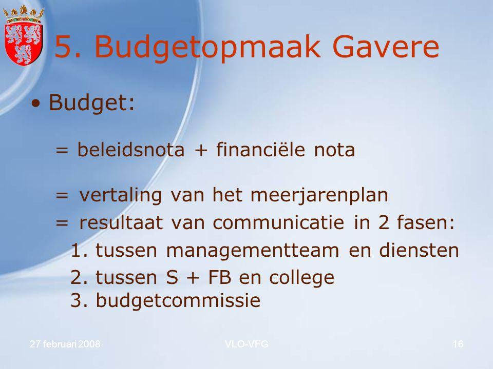 27 februari 2008VLO-VFG16 5. Budgetopmaak Gavere Budget: = beleidsnota + financiële nota = vertaling van het meerjarenplan = resultaat van communicati