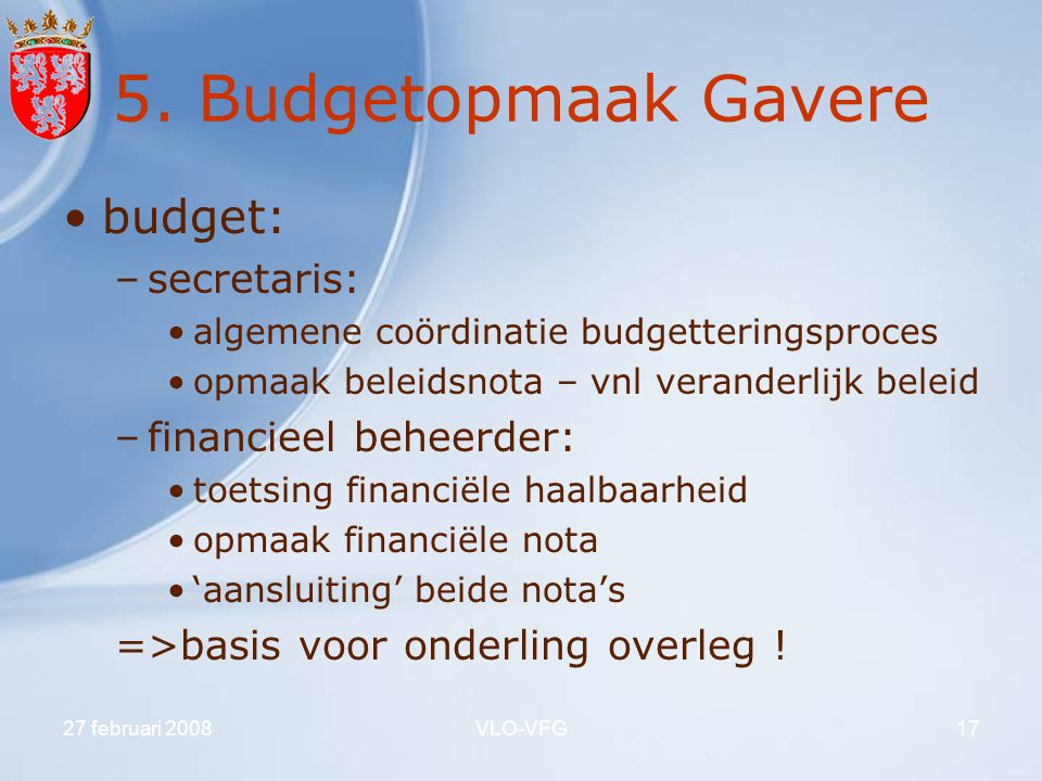 27 februari 2008VLO-VFG17 5. Budgetopmaak Gavere budget: –secretaris: algemene coördinatie budgetteringsproces opmaak beleidsnota – vnl veranderlijk b