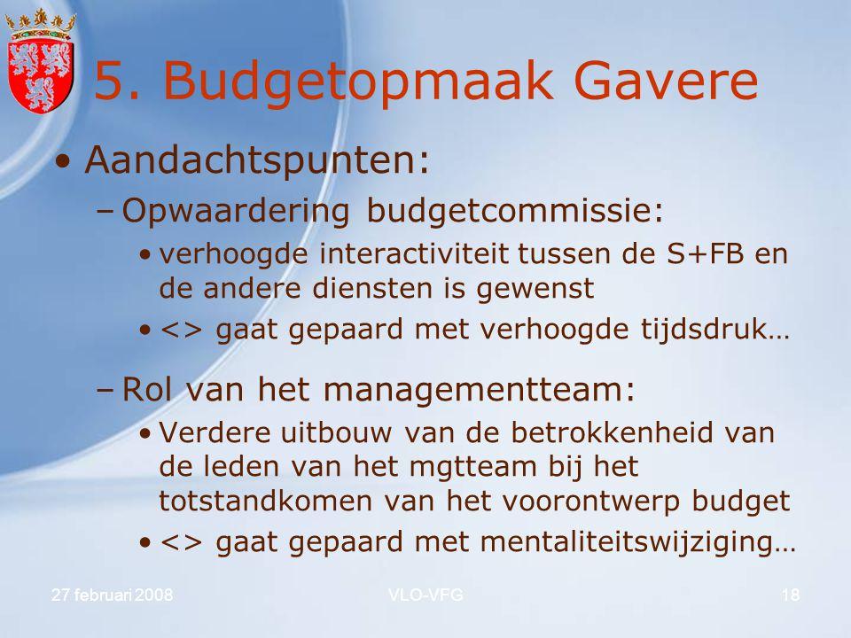 27 februari 2008VLO-VFG18 5. Budgetopmaak Gavere Aandachtspunten: –Opwaardering budgetcommissie: verhoogde interactiviteit tussen de S+FB en de andere