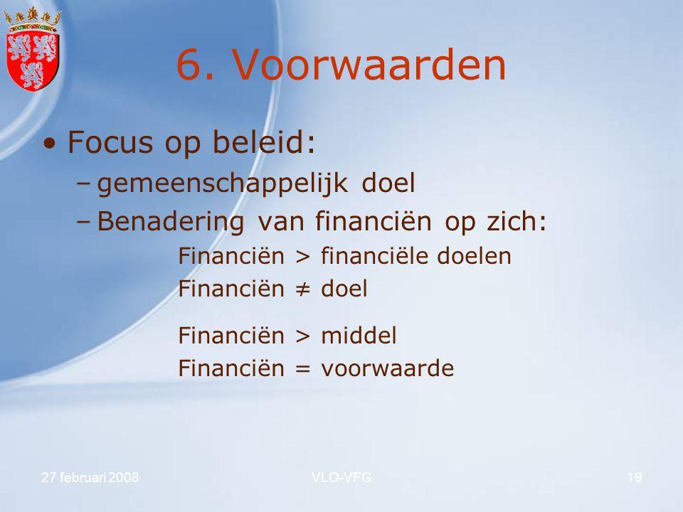 27 februari 2008VLO-VFG19 6. Voorwaarden Focus op beleid: –gemeenschappelijk doel –Benadering van financiën op zich: Financiën > financiële doelen Fin