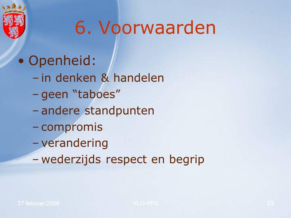 """27 februari 2008VLO-VFG23 6. Voorwaarden Openheid: –in denken & handelen –geen """"taboes"""" –andere standpunten –compromis –verandering –wederzijds respec"""