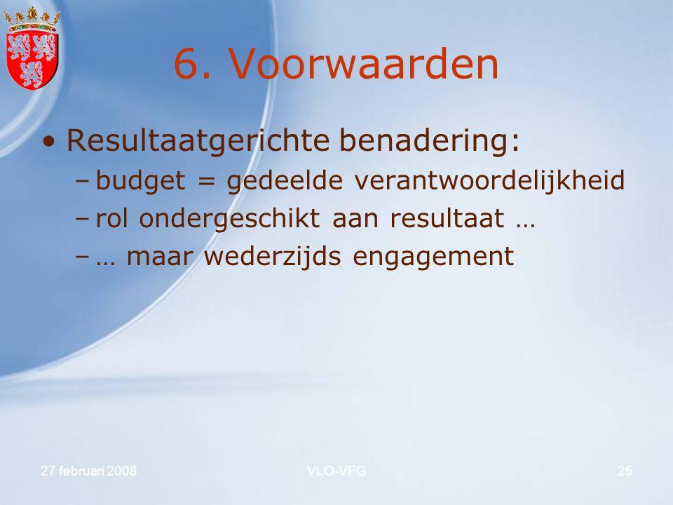 27 februari 2008VLO-VFG25 6. Voorwaarden Resultaatgerichte benadering: –budget = gedeelde verantwoordelijkheid –rol ondergeschikt aan resultaat … –… m