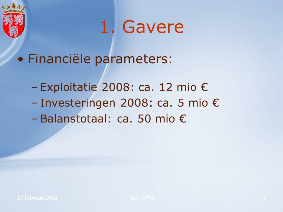 27 februari 2008VLO-VFG4 1. Gavere Financiële parameters: –Exploitatie 2008: ca. 12 mio € –Investeringen 2008: ca. 5 mio € –Balanstotaal: ca. 50 mio €