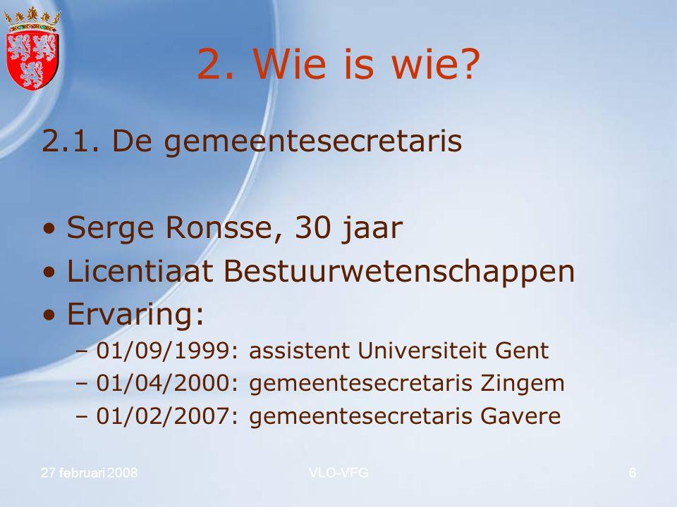 27 februari 2008VLO-VFG6 2. Wie is wie? 2.1. De gemeentesecretaris Serge Ronsse, 30 jaar Licentiaat Bestuurwetenschappen Ervaring: –01/09/1999: assist