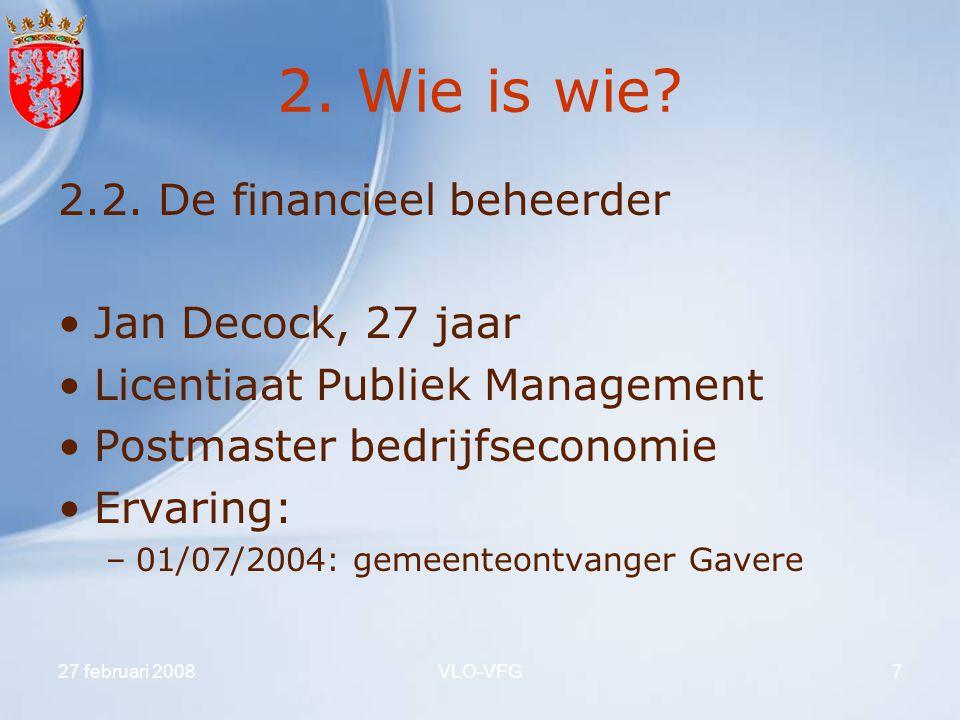 27 februari 2008VLO-VFG7 2. Wie is wie? 2.2. De financieel beheerder Jan Decock, 27 jaar Licentiaat Publiek Management Postmaster bedrijfseconomie Erv