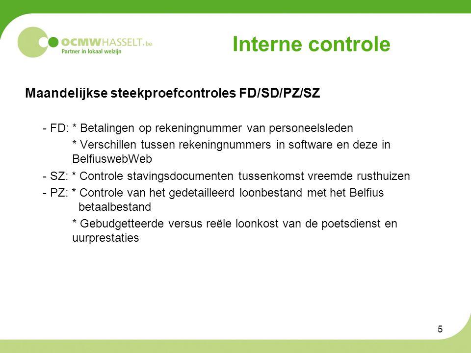 5 Interne controle Maandelijkse steekproefcontroles FD/SD/PZ/SZ - FD: * Betalingen op rekeningnummer van personeelsleden * Verschillen tussen rekeningnummers in software en deze in BelfiuswebWeb - SZ: * Controle stavingsdocumenten tussenkomst vreemde rusthuizen - PZ: * Controle van het gedetailleerd loonbestand met het Belfius betaalbestand * Gebudgetteerde versus reële loonkost van de poetsdienst en uurprestaties