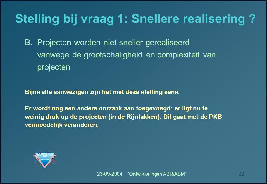 23-09-2004 Ontwikkelingen ABR/ABM 22 Stelling bij vraag 1: Snellere realisering .