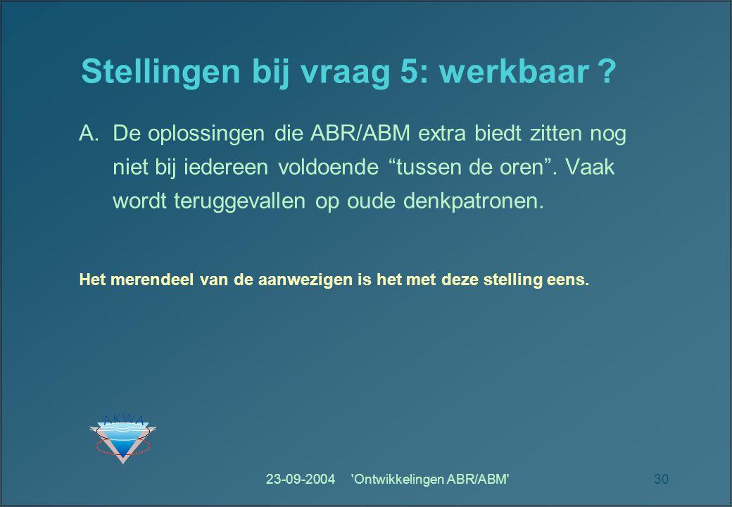 23-09-2004 Ontwikkelingen ABR/ABM 30 Stellingen bij vraag 5: werkbaar .